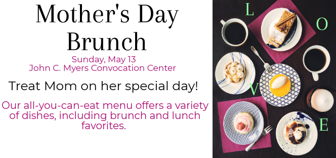 Mother's Day Brunch - Sunday, May 13 - John C. Myers Convocation Center