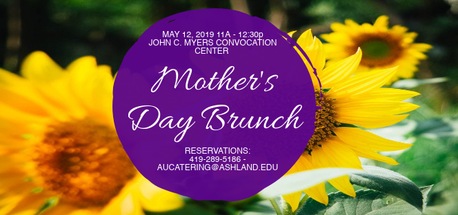 Mother's Day Brunch May 12, 2019 11:00am - 12:30pm at John C. Myers Convocation Center. Reservations: 419.289.5186 or aucatering@ashland.edu