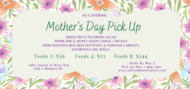 Mother's Day meal pick up. Order by May 3 at https://www.ashlandmarketplace.com, pick up May 7 4pm-7pm