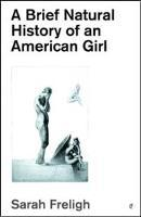 A Brief Natural History of an American Girl by Sarah Freligh (chapbook)