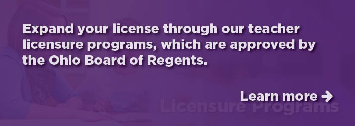 Expand your license through our teacher licensure programs, which are approved by the Ohio Board of Regents.