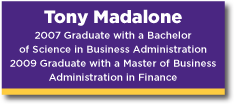 Banner Tony Madalone a 2007 graduate with a Bachelor of Science in Business Administration and a 2009 Graduate with a Master of Business Administration in Finance